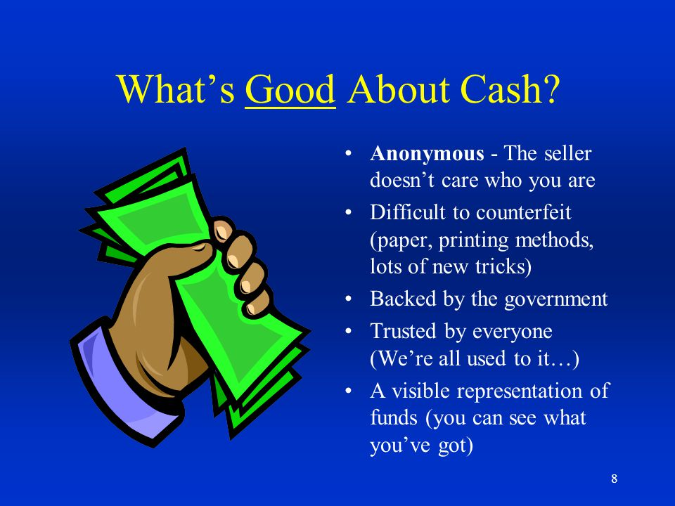 What's Good About Cash Anonymous - The seller doesn't care who you are. Difficult to counterfeit (paper, printing methods, lots of new tricks)