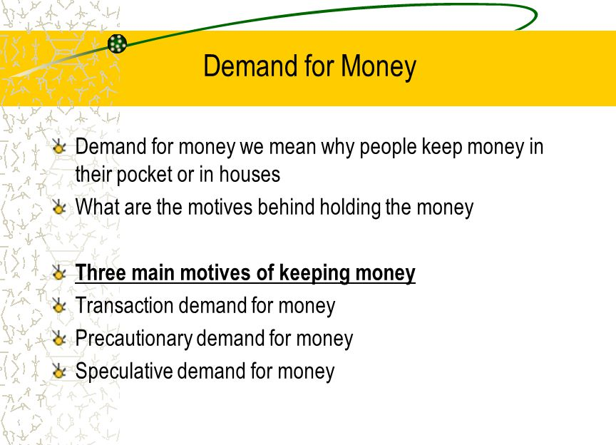 Demand for Money Demand for money we mean why people keep money in their pocket or in houses. What are the motives behind holding the money.