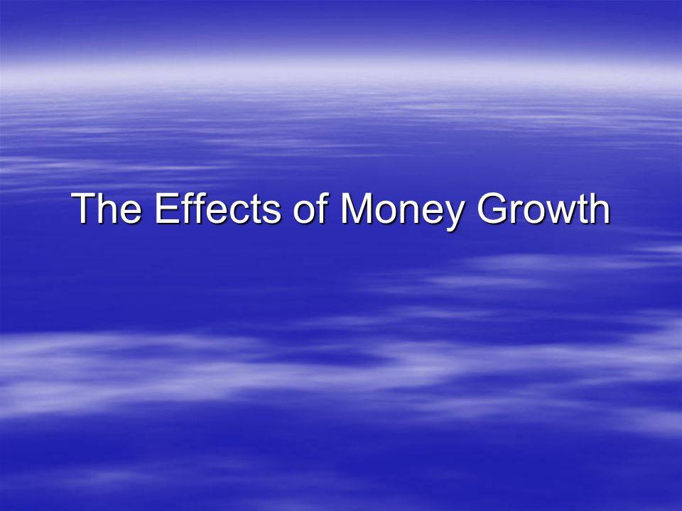 The Effects of Money Growth