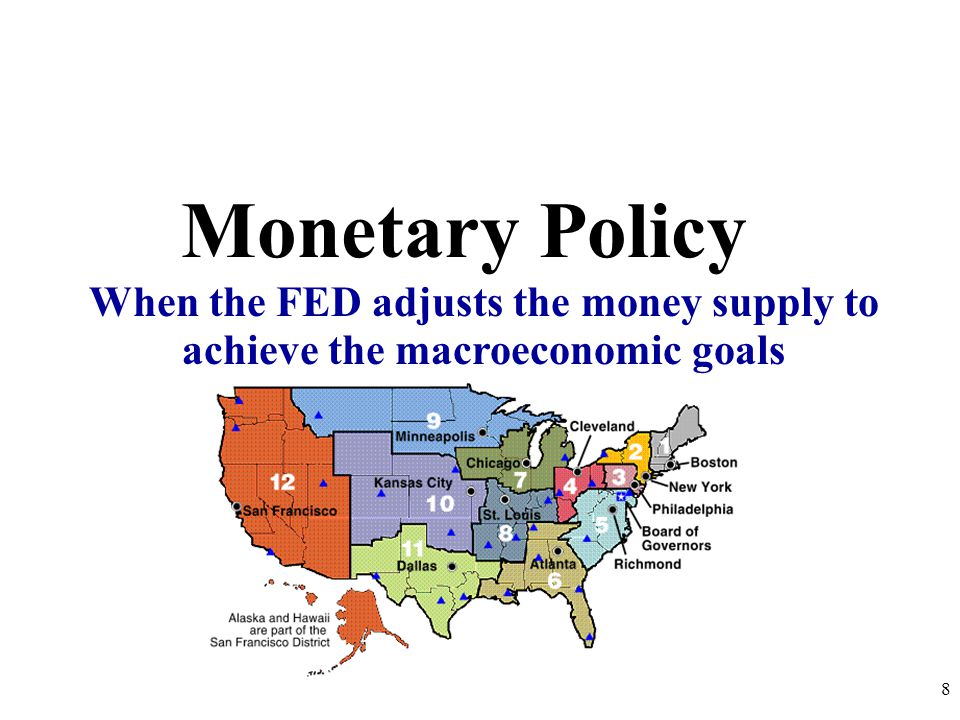 Monetary Policy When the FED adjusts the money supply to achieve the macroeconomic goals 8