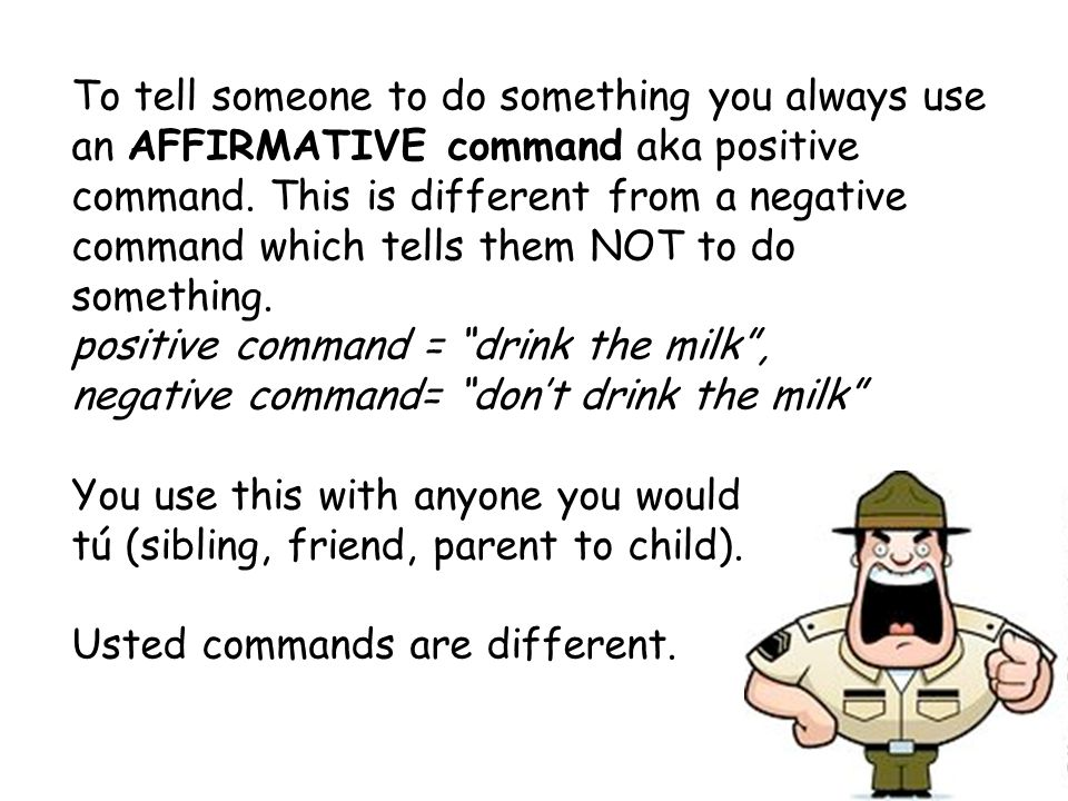 To tell someone to do something you always use an AFFIRMATIVE command aka positive command. This is different from a negative command which tells them NOT to do something.