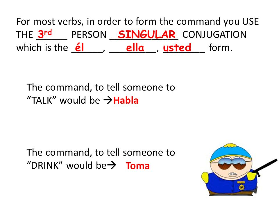 For most verbs, in order to form the command you USE THE ______ PERSON _____________ CONJUGATION which is the ______, _________, ________ form.
