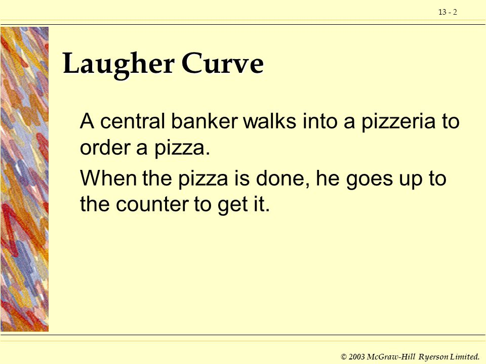 Laugher Curve A central banker walks into a pizzeria to order a pizza.