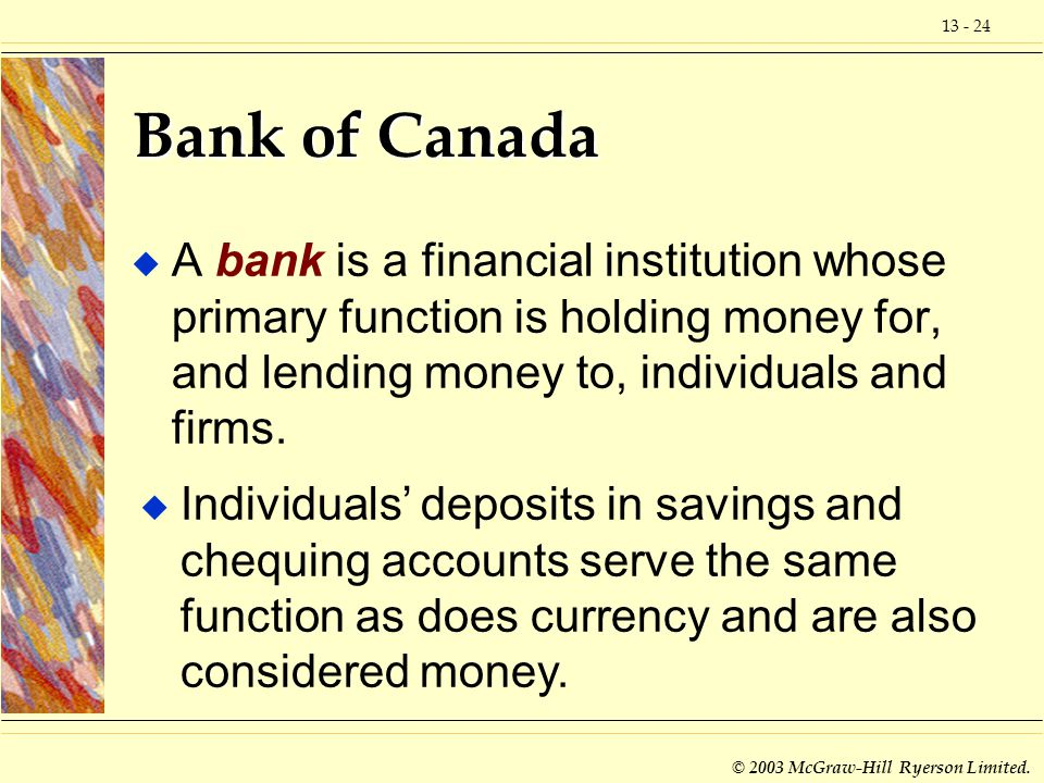 Bank of Canada A bank is a financial institution whose primary function is holding money for, and lending money to, individuals and firms.