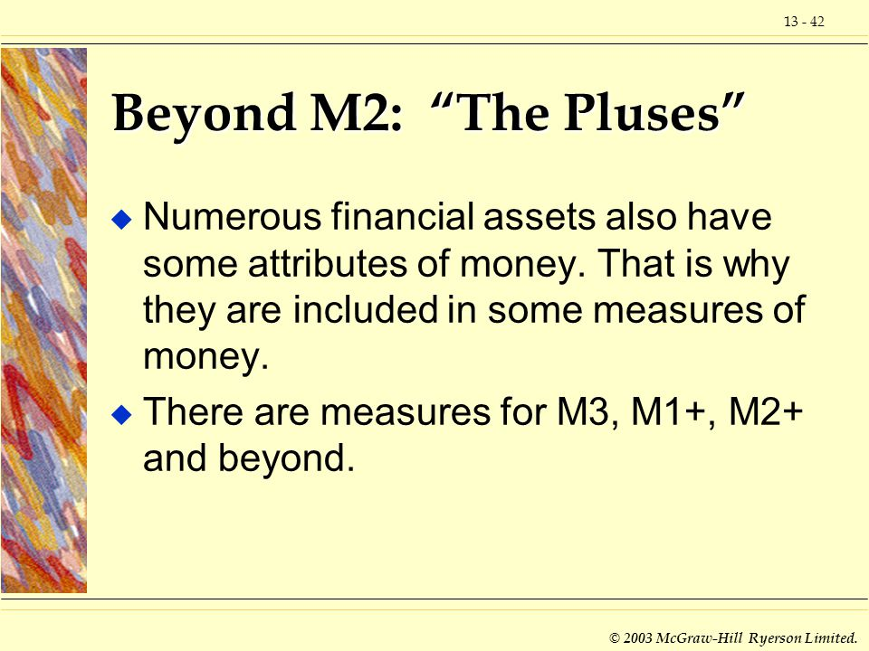 Beyond M2: The Pluses Numerous financial assets also have some attributes of money. That is why they are included in some measures of money.