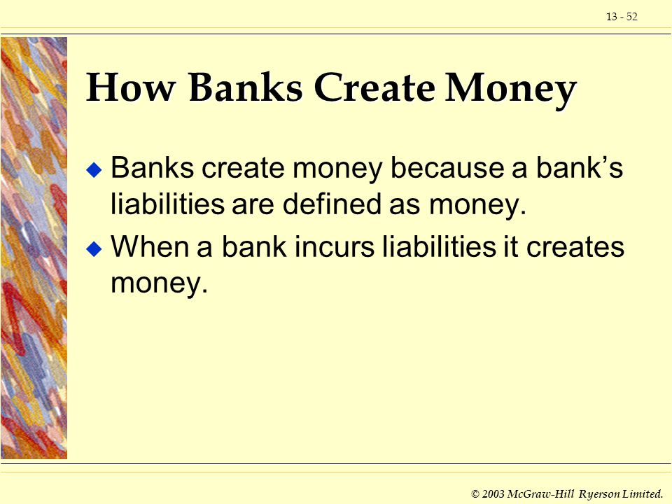 How Banks Create Money Banks create money because a bank's liabilities are defined as money.