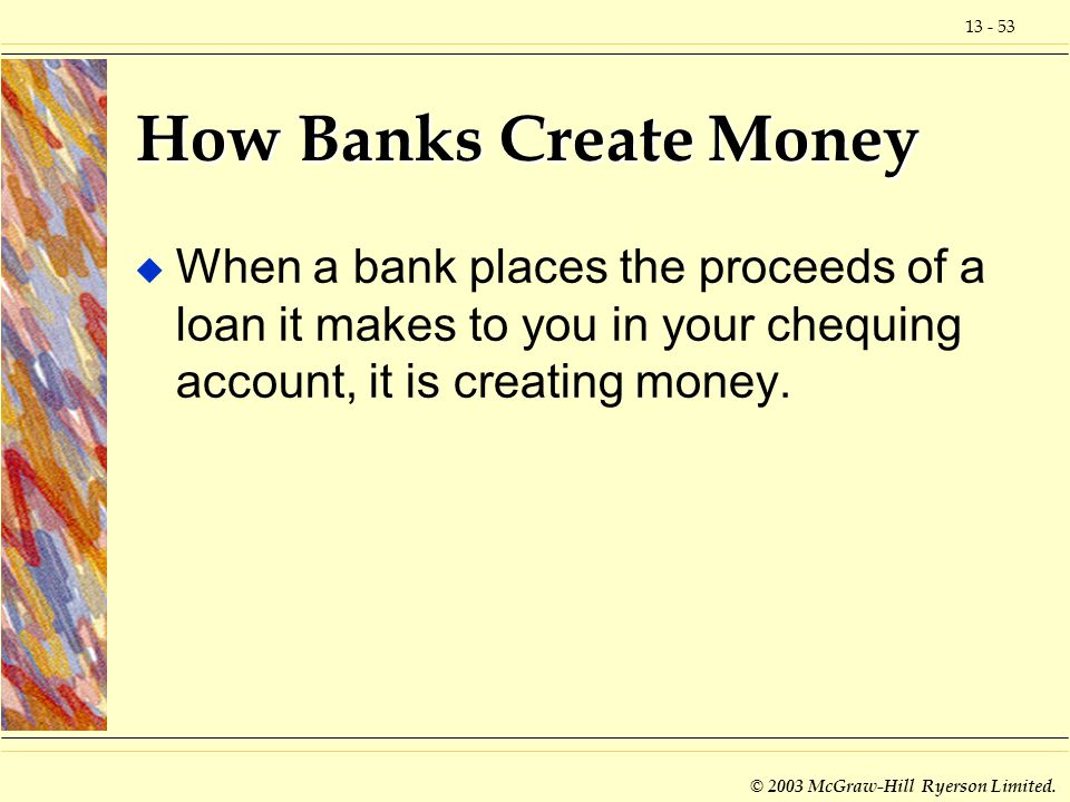 How Banks Create Money When a bank places the proceeds of a loan it makes to you in your chequing account, it is creating money.
