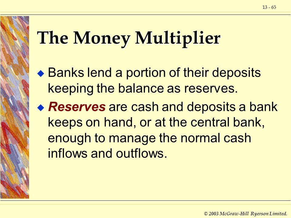 The Money Multiplier Banks lend a portion of their deposits keeping the balance as reserves.