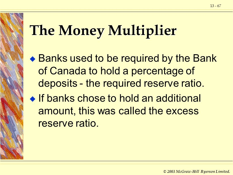The Money Multiplier Banks used to be required by the Bank of Canada to hold a percentage of deposits - the required reserve ratio.