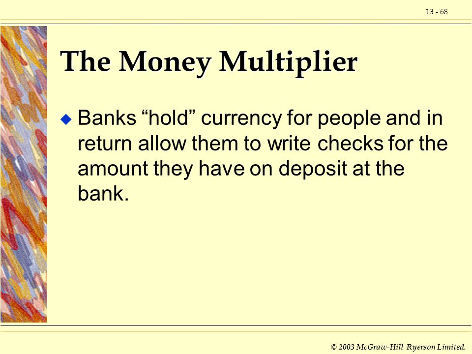 The Money Multiplier Banks hold currency for people and in return allow them to write checks for the amount they have on deposit at the bank.