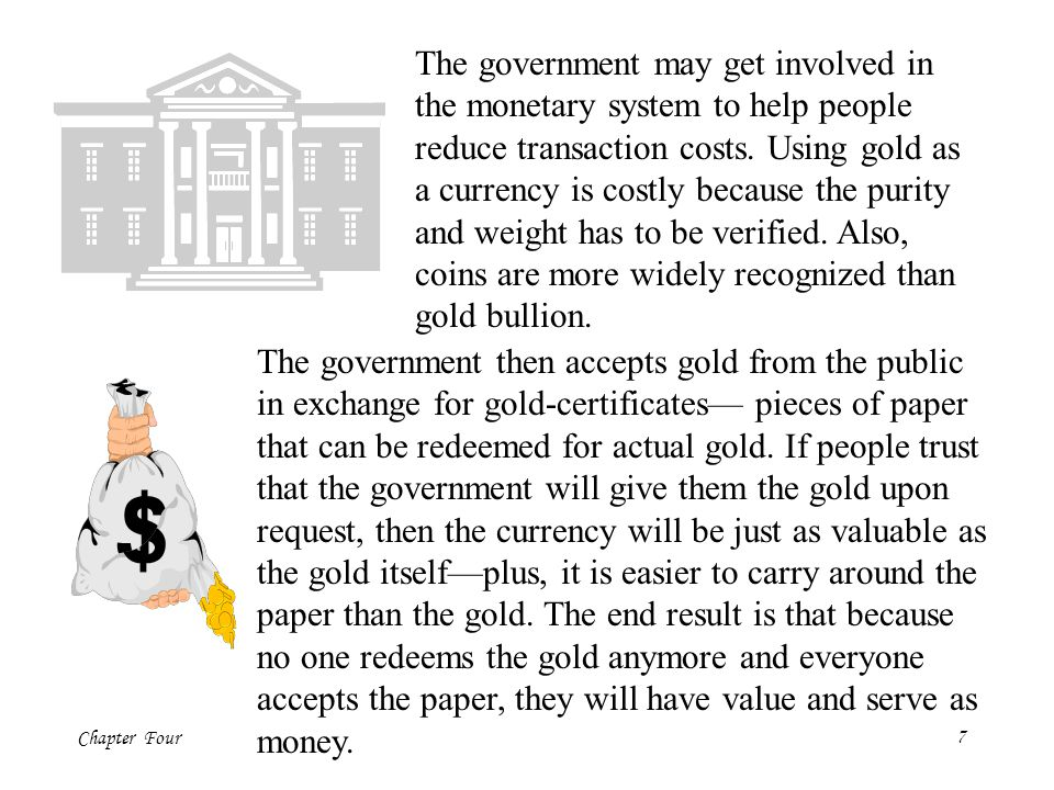 The government may get involved in the monetary system to help people reduce transaction costs. Using gold as a currency is costly because the purity and weight has to be verified. Also,