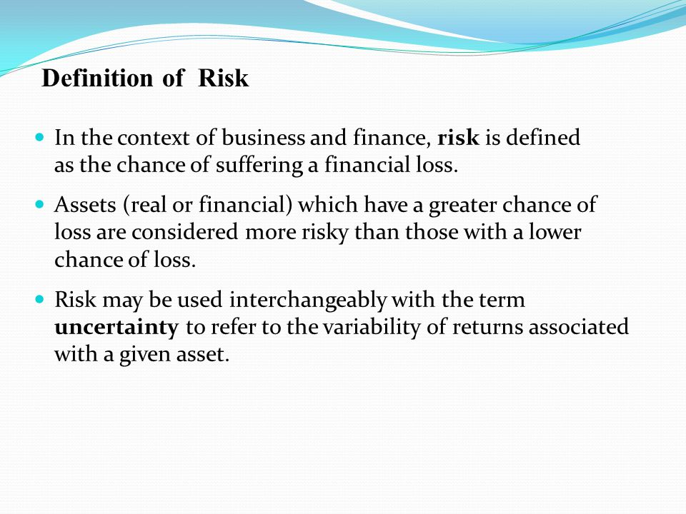 Definition of Risk In the context of business and finance, risk is defined as the chance of suffering a financial loss.