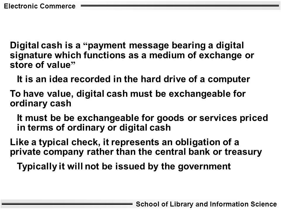 Digital cash is a payment message bearing a digital signature which functions as a medium of exchange or store of value