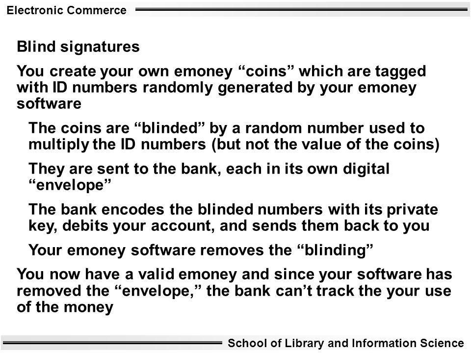 Blind signatures You create your own emoney coins which are tagged with ID numbers randomly generated by your emoney software.
