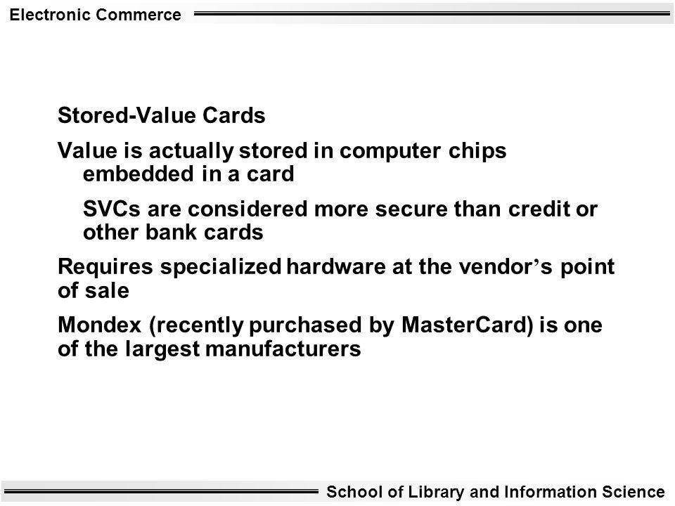 Stored-Value Cards Value is actually stored in computer chips embedded in a card. SVCs are considered more secure than credit or other bank cards.
