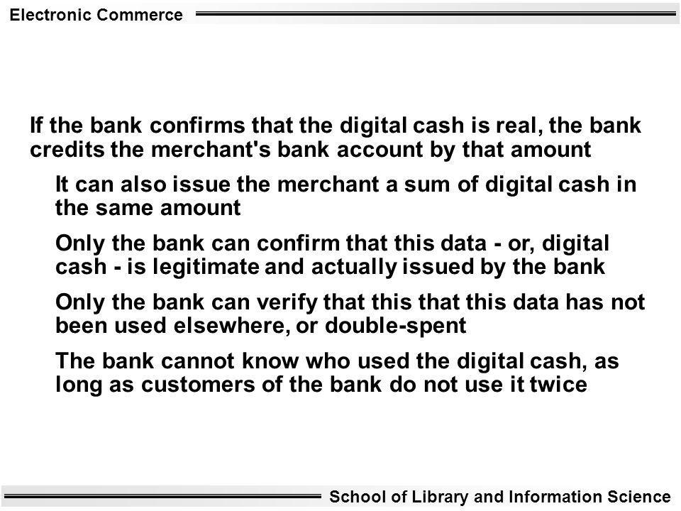 If the bank confirms that the digital cash is real, the bank credits the merchant s bank account by that amount