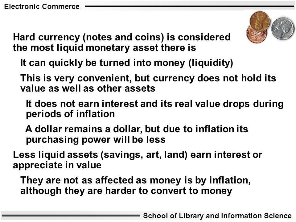 Hard currency (notes and coins) is considered the most liquid monetary asset there is