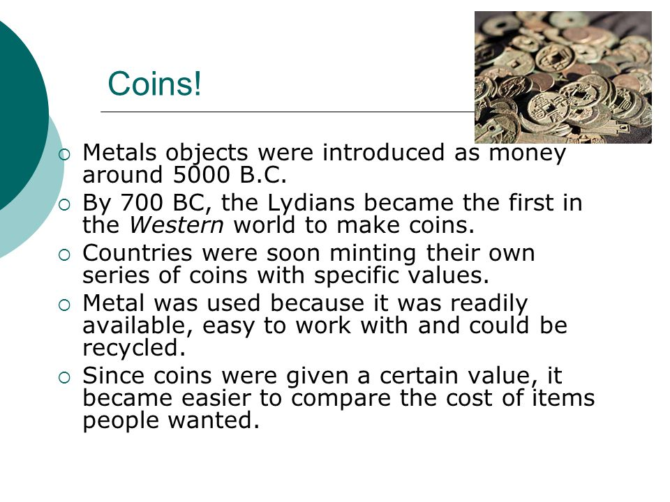 Coins! Metals objects were introduced as money around 5000 B.C.