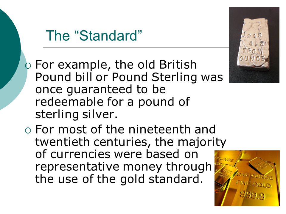 The Standard For example, the old British Pound bill or Pound Sterling was once guaranteed to be redeemable for a pound of sterling silver.