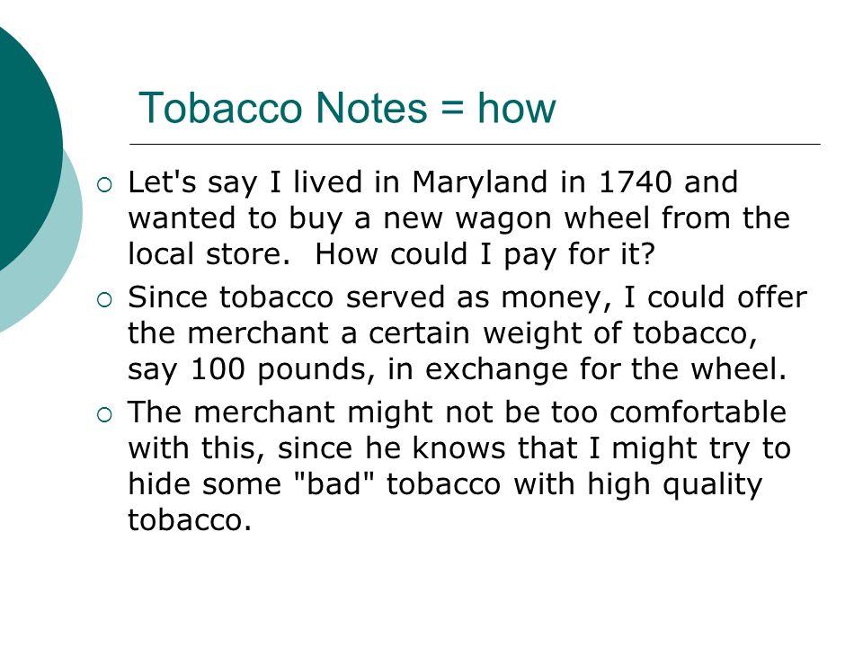 Tobacco Notes = how Let s say I lived in Maryland in 1740 and wanted to buy a new wagon wheel from the local store. How could I pay for it