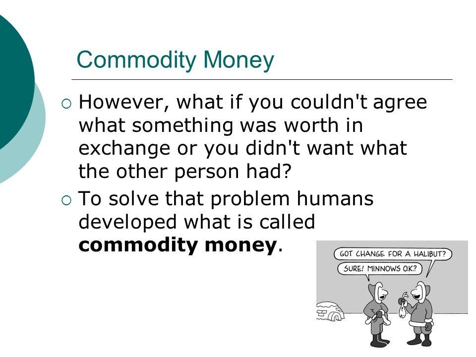 Commodity Money However, what if you couldn t agree what something was worth in exchange or you didn t want what the other person had