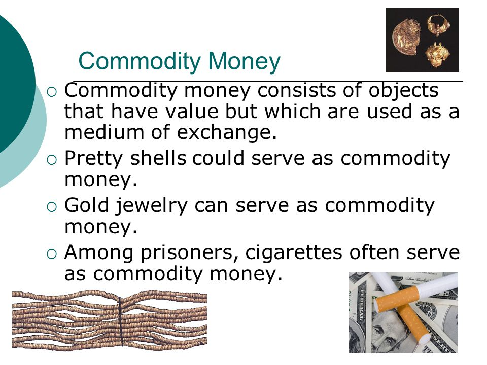 Commodity Money Commodity money consists of objects that have value but which are used as a medium of exchange.