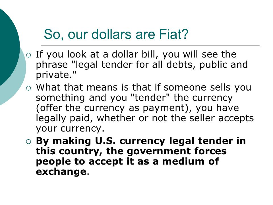 So, our dollars are Fiat If you look at a dollar bill, you will see the phrase legal tender for all debts, public and private.
