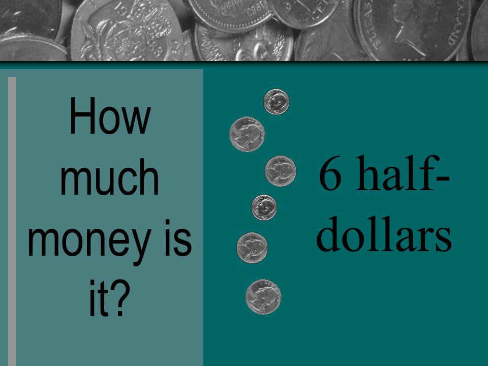 How much money is it 6 half- dollars