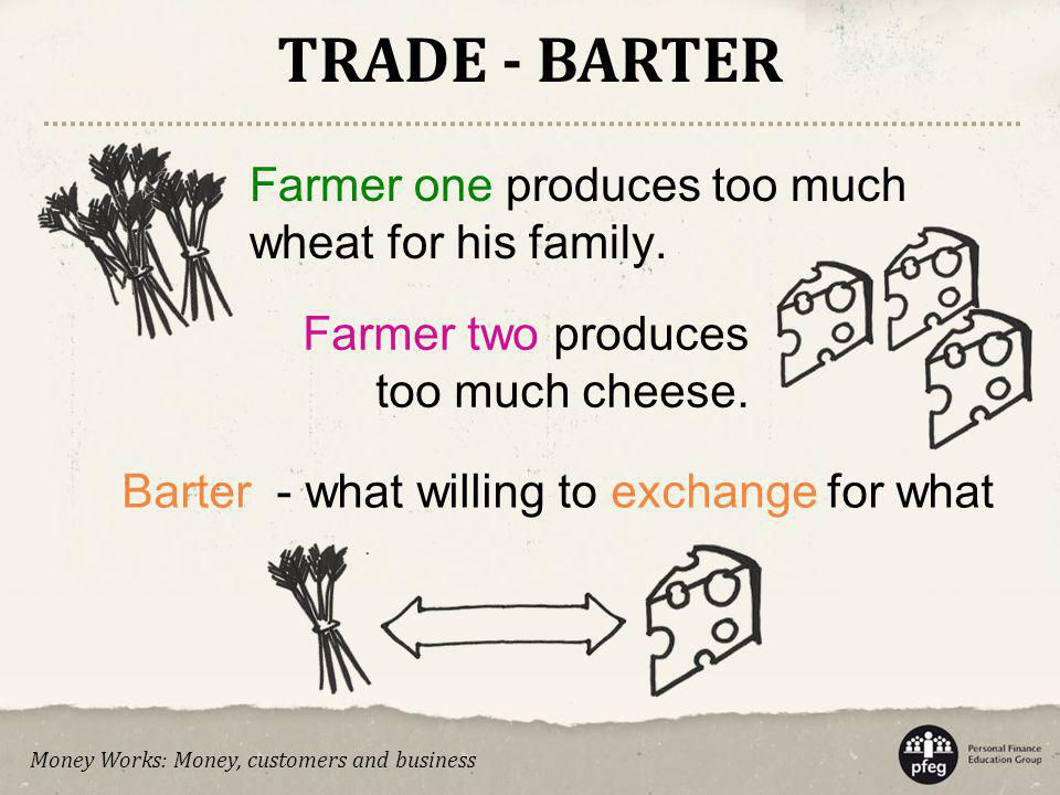 TRADE - BARTER Farmer one produces too much wheat for his family.