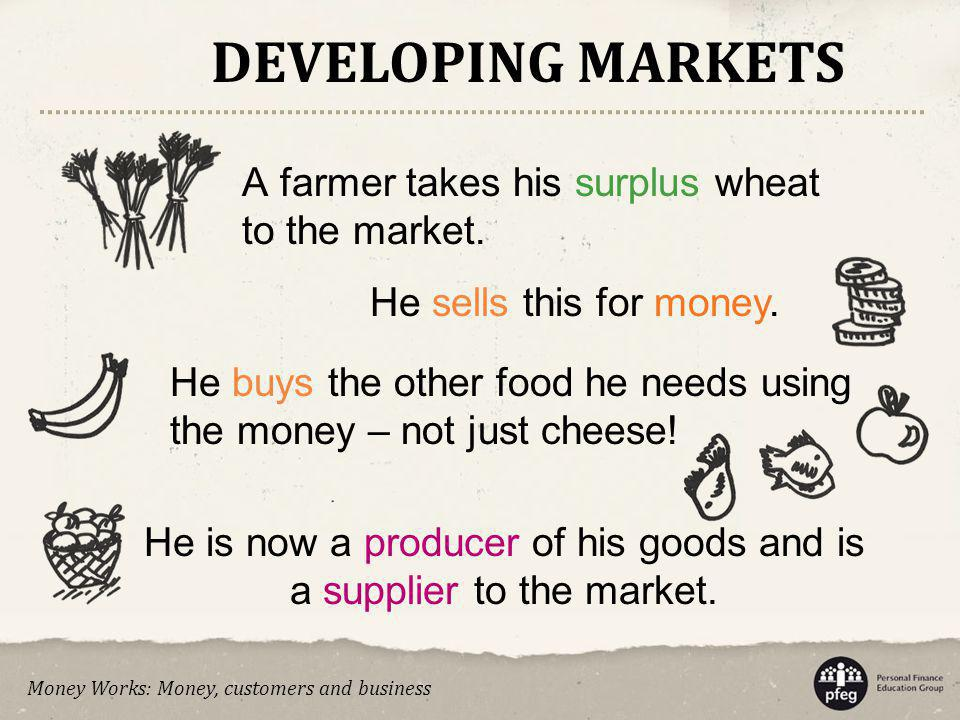 He is now a producer of his goods and is a supplier to the market.