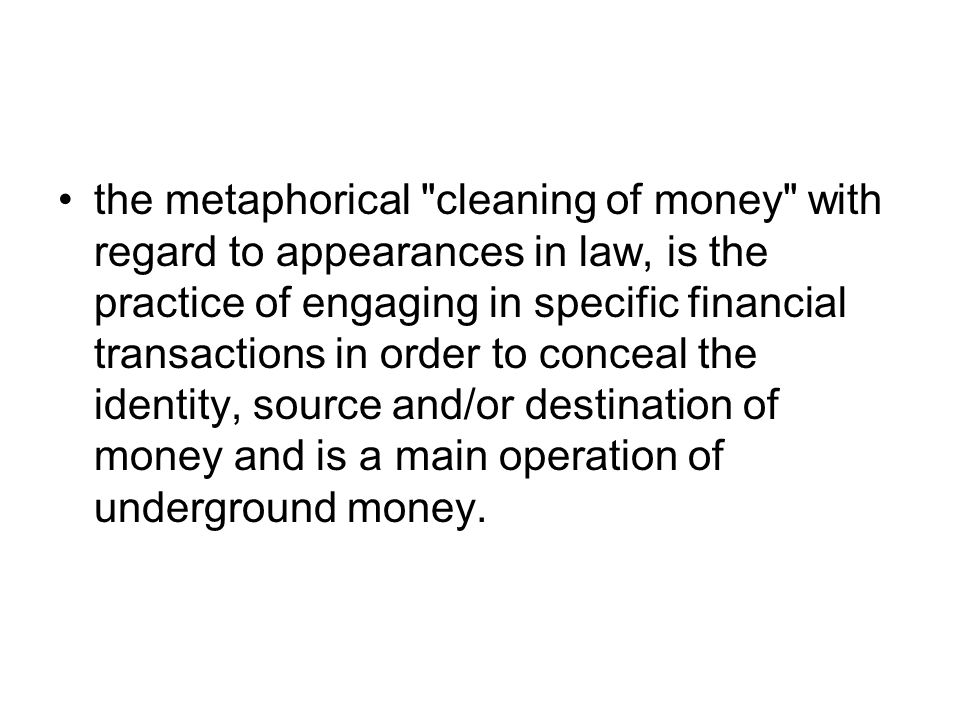 the metaphorical cleaning of money with regard to appearances in law, is the practice of engaging in specific financial transactions in order to conceal the identity, source and/or destination of money and is a main operation of underground money.