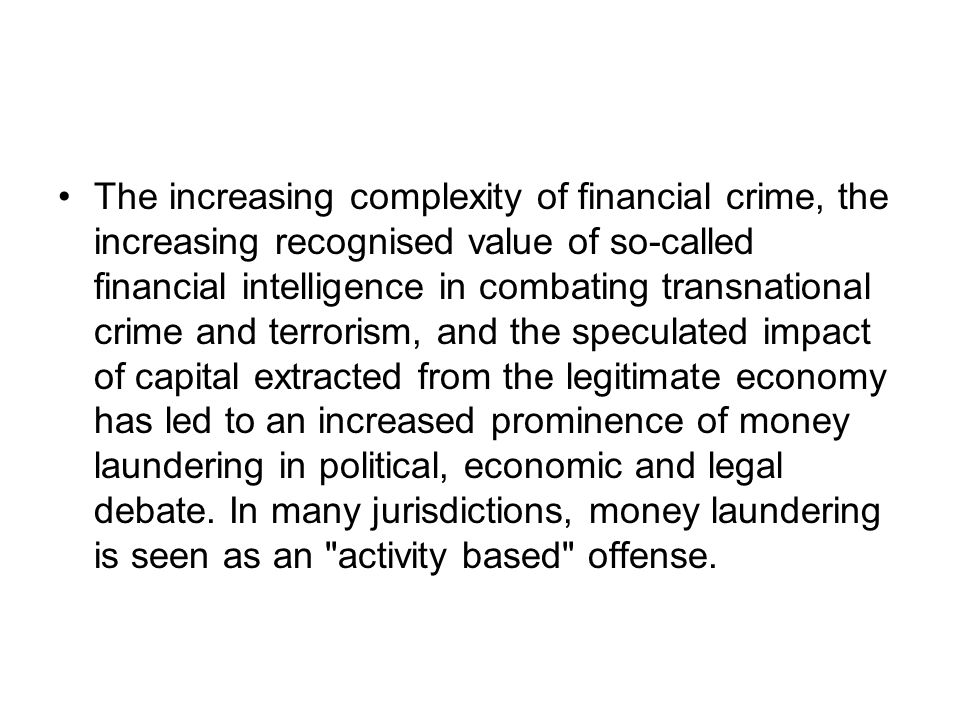 The increasing complexity of financial crime, the increasing recognised value of so-called financial intelligence in combating transnational crime and terrorism, and the speculated impact of capital extracted from the legitimate economy has led to an increased prominence of money laundering in political, economic and legal debate.