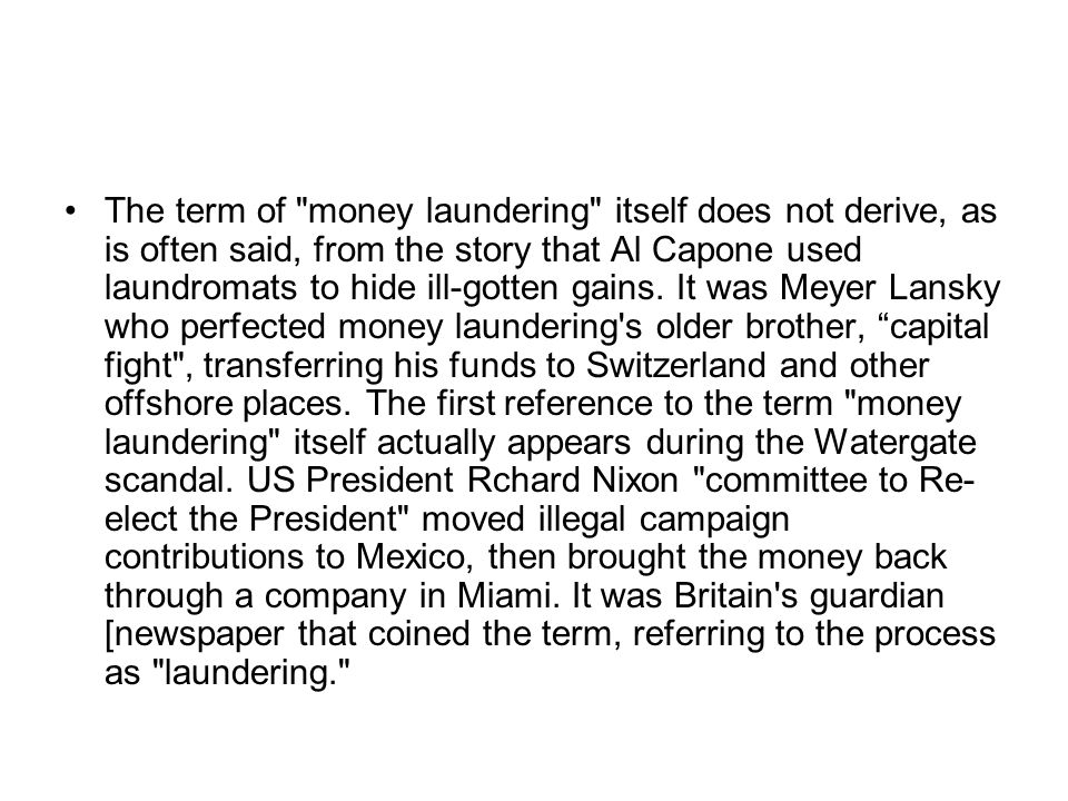 The term of money laundering itself does not derive, as is often said, from the story that Al Capone used laundromats to hide ill-gotten gains.