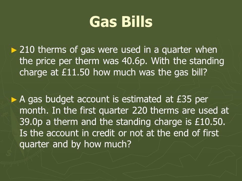Gas Bills 210 therms of gas were used in a quarter when the price per therm was 40.6p. With the standing charge at £11.50 how much was the gas bill