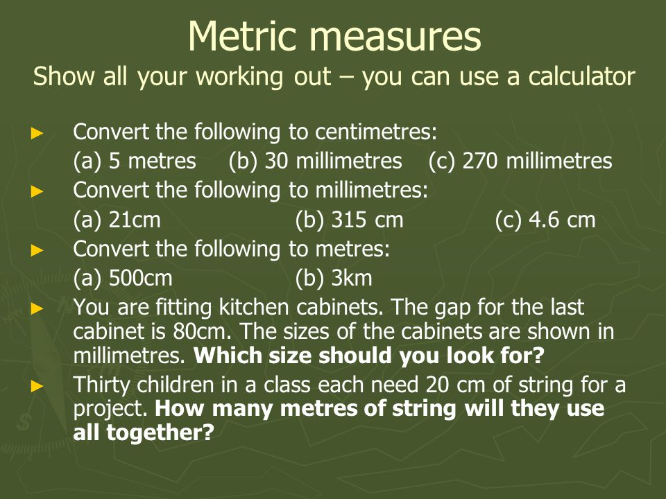 Metric measures Show all your working out – you can use a calculator