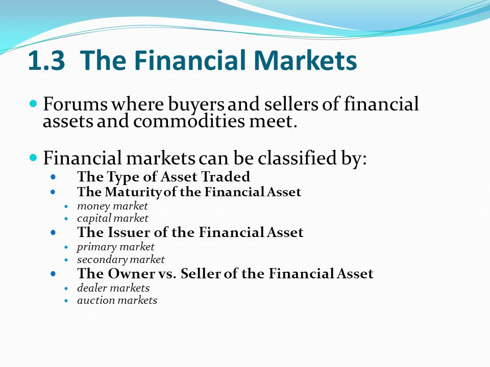 1.3 The Financial Markets Forums where buyers and sellers of financial assets and commodities meet.