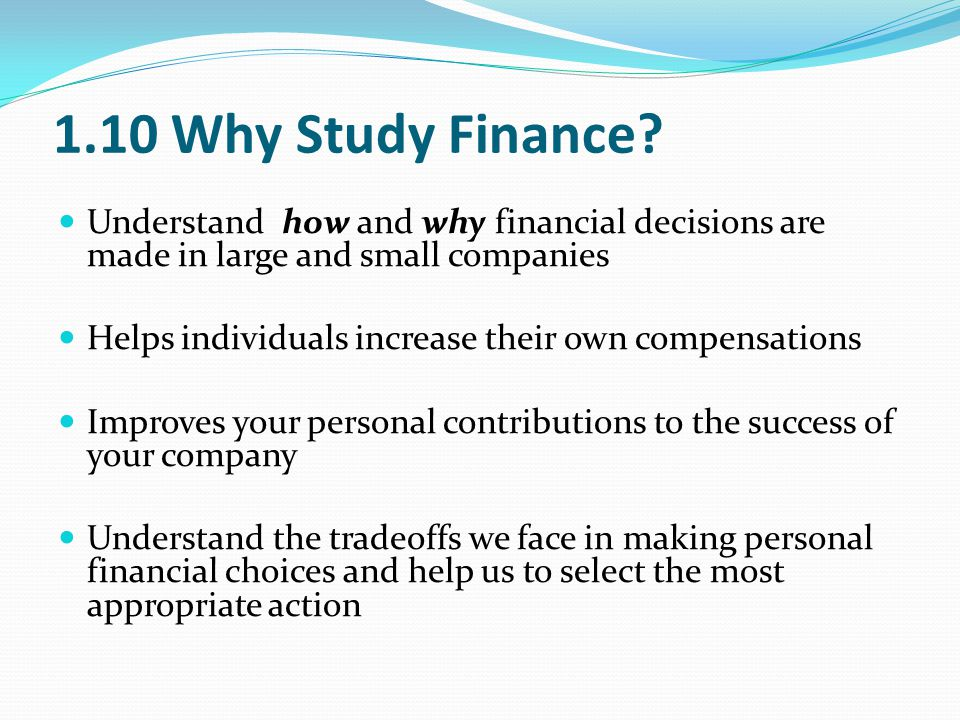 1.10 Why Study Finance Understand how and why financial decisions are made in large and small companies.