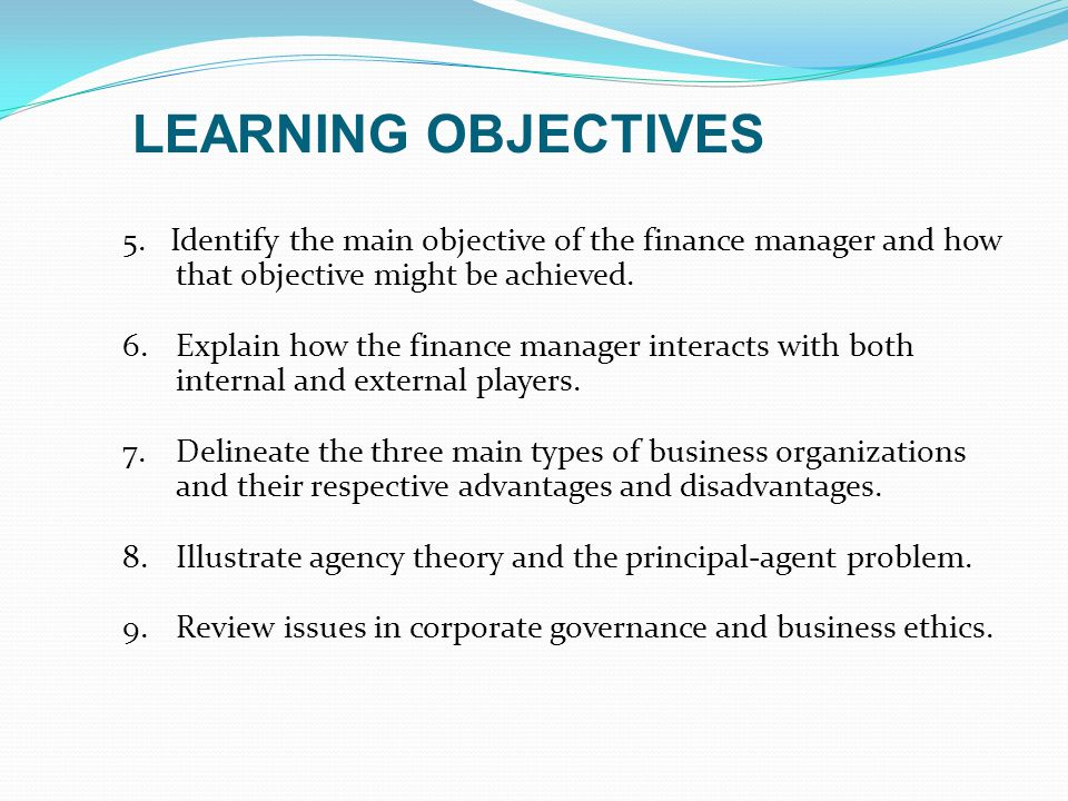 LEARNING OBJECTIVES 5. Identify the main objective of the finance manager and how that objective might be achieved.