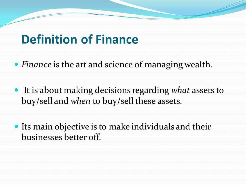 Definition of Finance Finance is the art and science of managing wealth.