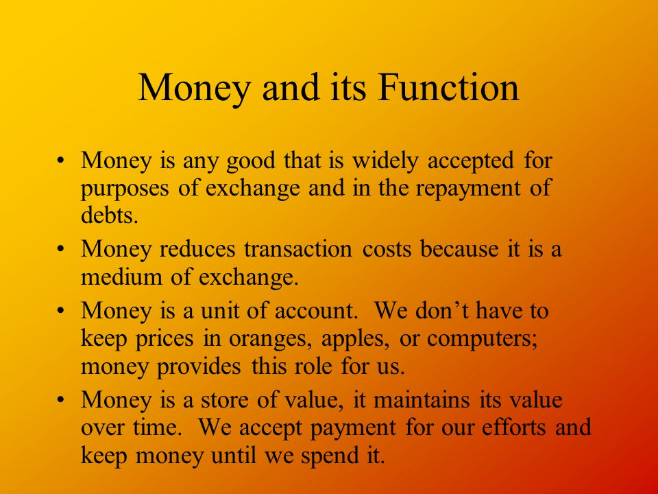 Money and its Function Money is any good that is widely accepted for purposes of exchange and in the repayment of debts.