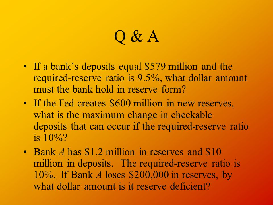 Q & A If a bank's deposits equal $579 million and the required-reserve ratio is 9.5%, what dollar amount must the bank hold in reserve form