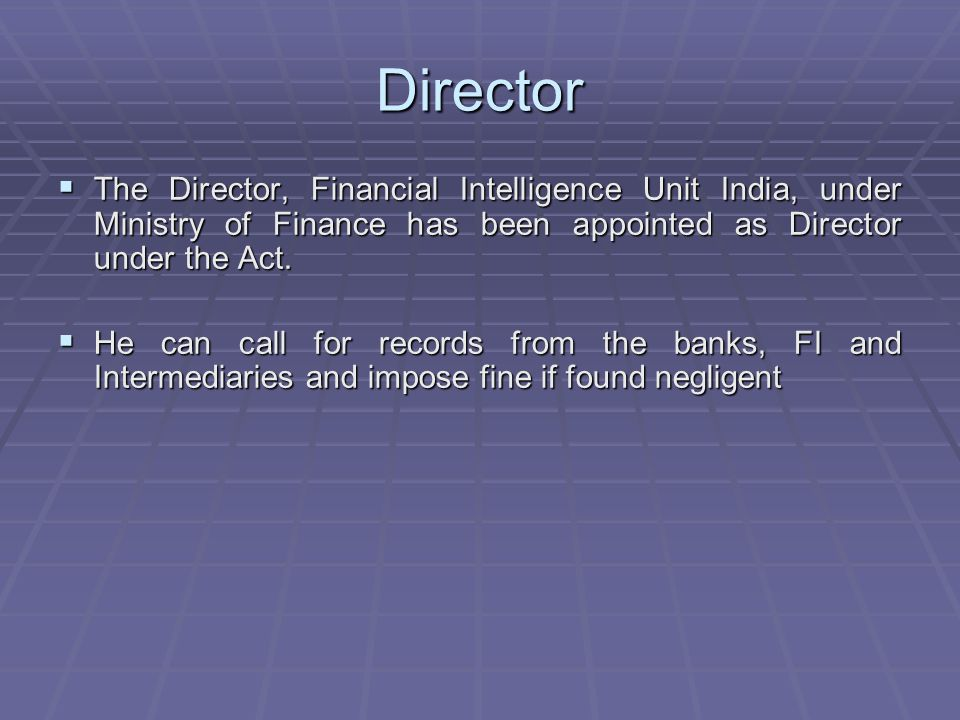 Director The Director, Financial Intelligence Unit India, under Ministry of Finance has been appointed as Director under the Act.