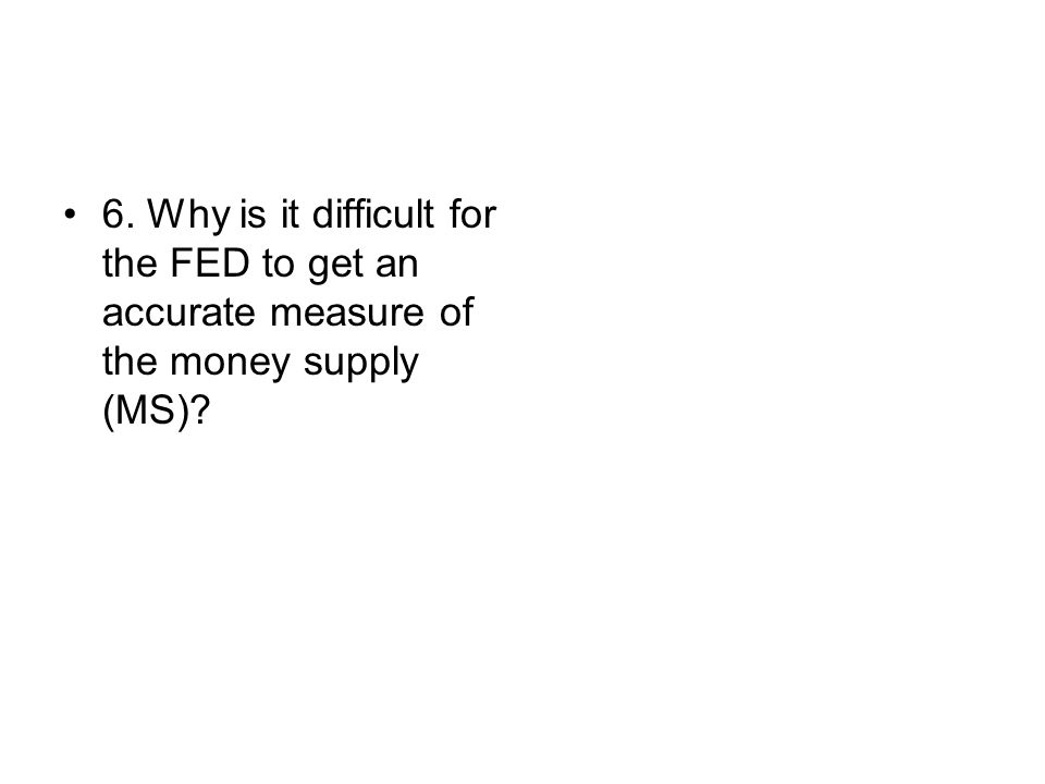 6. Why is it difficult for the FED to get an accurate measure of the money supply (MS)