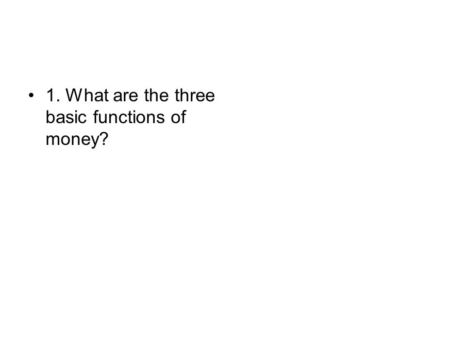 1. What are the three basic functions of money