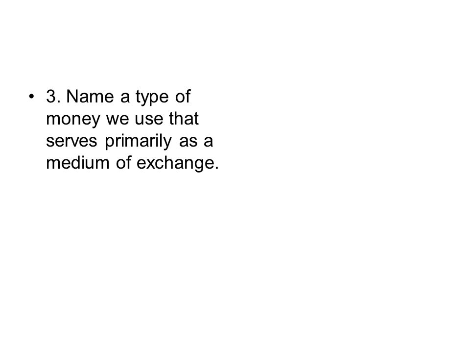 3. Name a type of money we use that serves primarily as a medium of exchange.