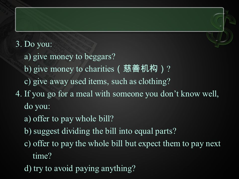 3. Do you: a) give money to beggars b) give money to charities(慈善机构) c) give away used items, such as clothing