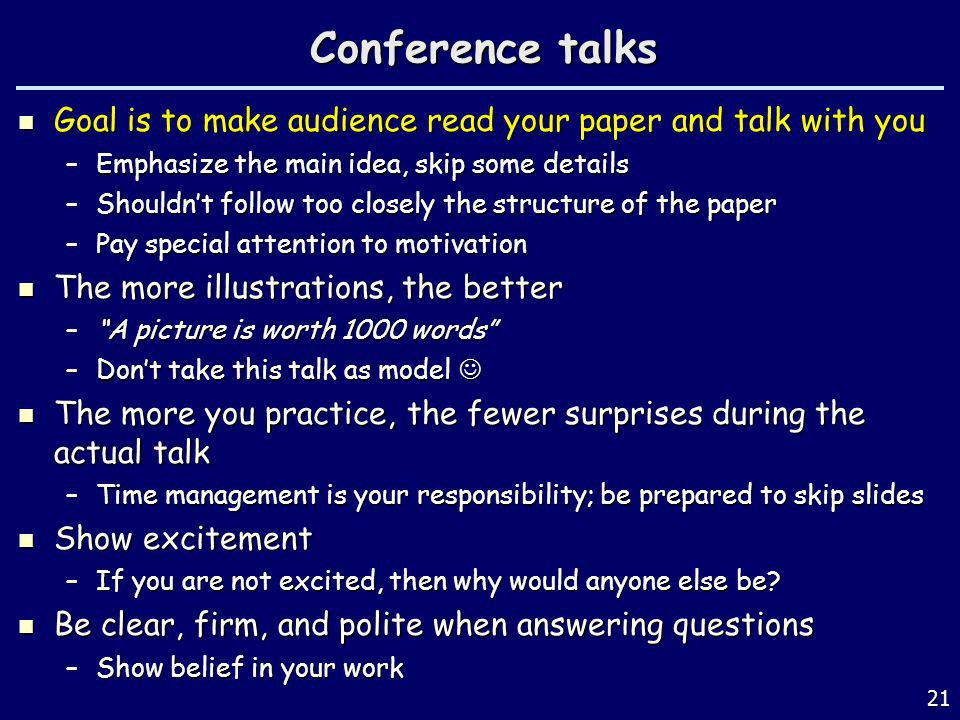 Conference talks Goal is to make audience read your paper and talk with you. Emphasize the main idea, skip some details.