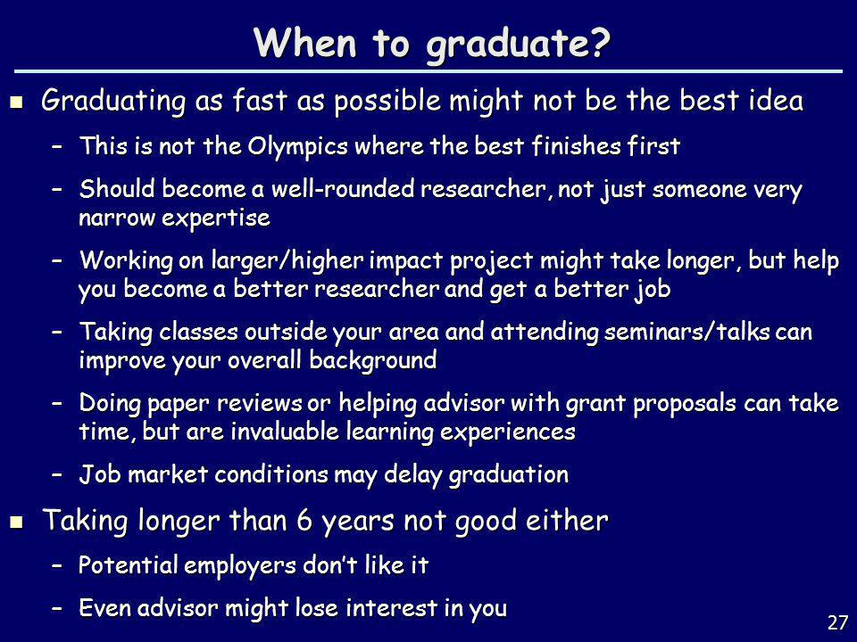 When to graduate Graduating as fast as possible might not be the best idea. This is not the Olympics where the best finishes first.