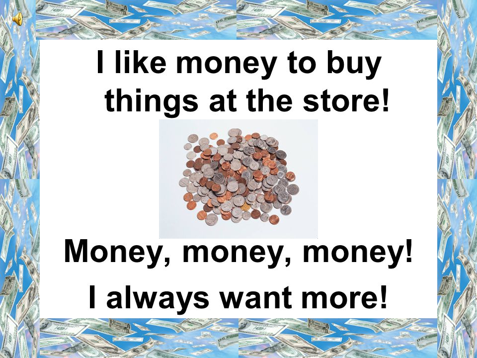 I like money to buy things at the store!