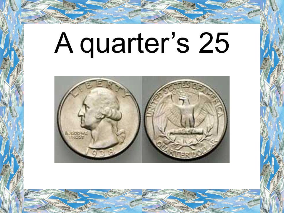 A quarter's 25